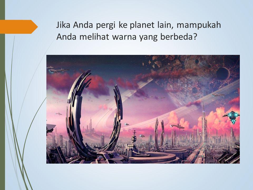 Jika Anda pergi ke planet lain, mampukah Anda melihat warna yang berbeda?