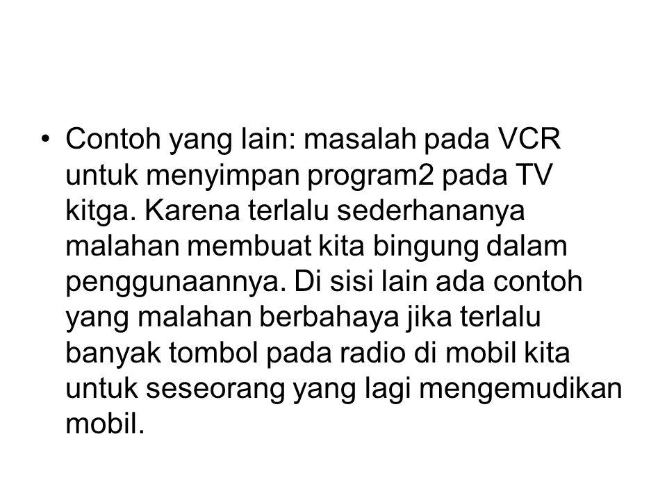 Contoh yang lain: masalah pada VCR untuk menyimpan program2 pada TV kitga. Karena terlalu sederhananya malahan membuat kita bingung dalam penggunaanny