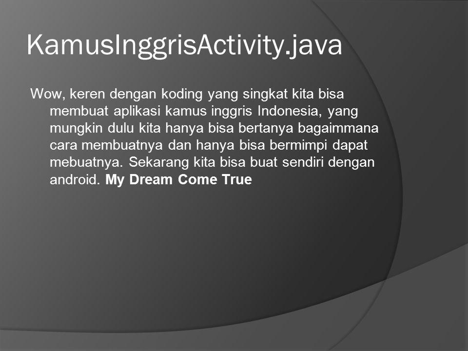 KamusInggrisActivity.java Wow, keren dengan koding yang singkat kita bisa membuat aplikasi kamus inggris Indonesia, yang mungkin dulu kita hanya bisa