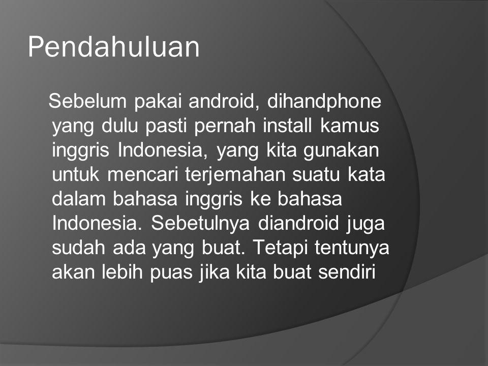 Pendahuluan Sebelum pakai android, dihandphone yang dulu pasti pernah install kamus inggris Indonesia, yang kita gunakan untuk mencari terjemahan suat