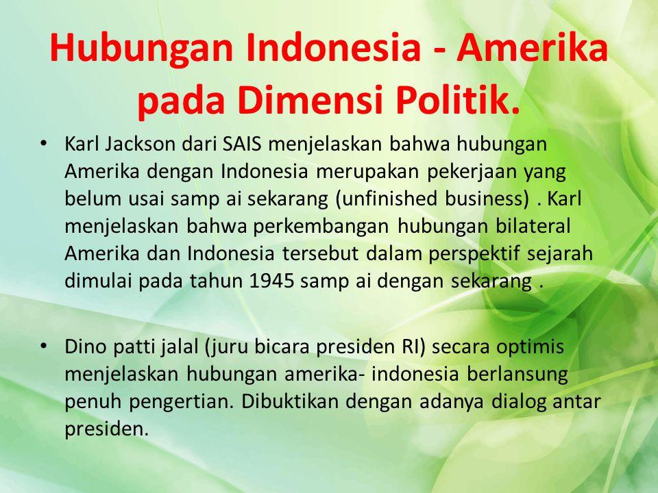 Hubungan Indonesia - Amerika pada Dimensi Politik. Karl Jackson dari SAIS menjelaskan bahwa hubungan Amerika dengan Indonesia merupakan pekerjaan yang