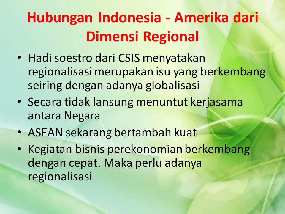 Hubungan Indonesia - Amerika dari Dimensi Regional Hadi soestro dari CSIS menyatakan regionalisasi merupakan isu yang berkembang seiring dengan adanya
