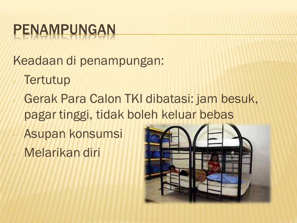 Keadaan di penampungan: - Tertutup - Gerak Para Calon TKI dibatasi: jam besuk, pagar tinggi, tidak boleh keluar bebas - Asupan konsumsi - Melarikan di