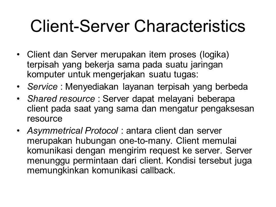 Client-Server Characteristics Client dan Server merupakan item proses (logika) terpisah yang bekerja sama pada suatu jaringan komputer untuk mengerjak