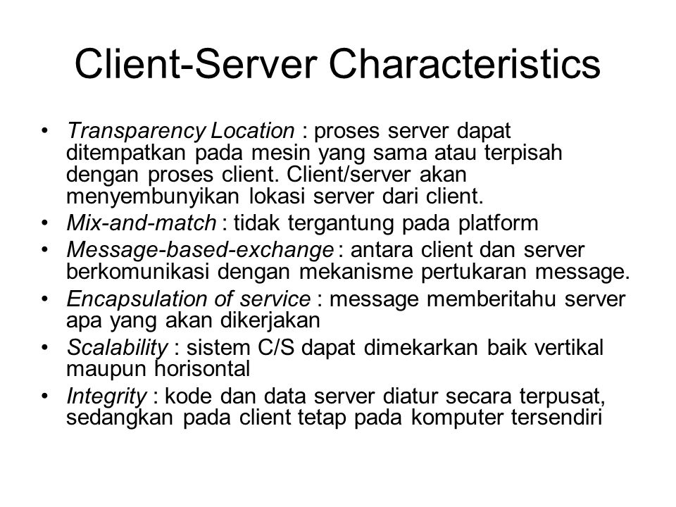 Client-Server Characteristics Transparency Location : proses server dapat ditempatkan pada mesin yang sama atau terpisah dengan proses client. Client/