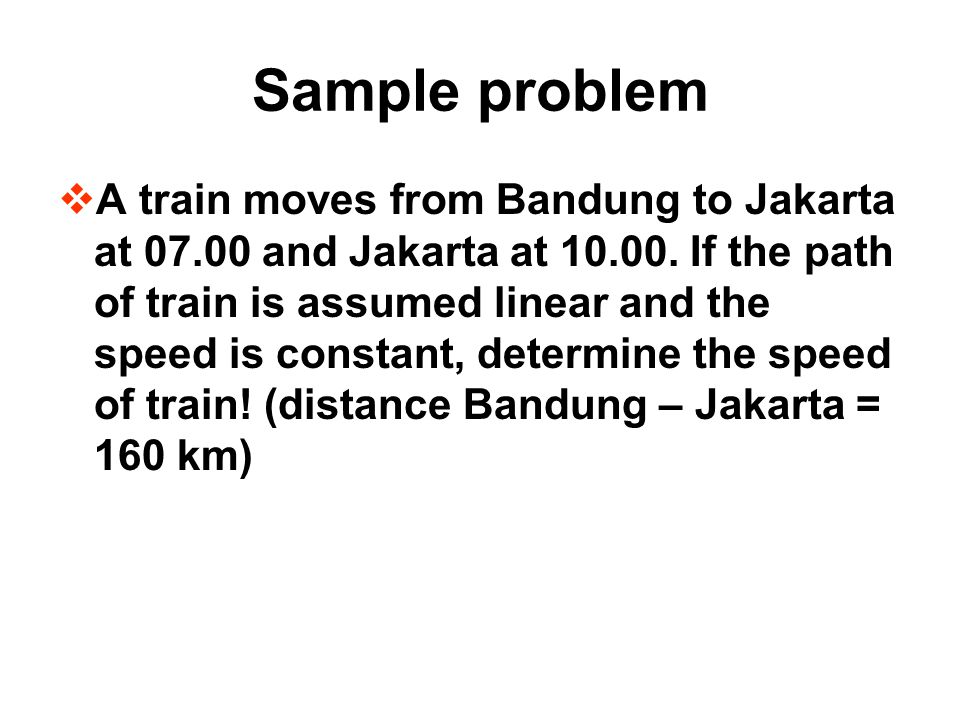 Sample problem AA train moves from Bandung to Jakarta at 07.00 and Jakarta at 10.00. If the path of train is assumed linear and the speed is constan