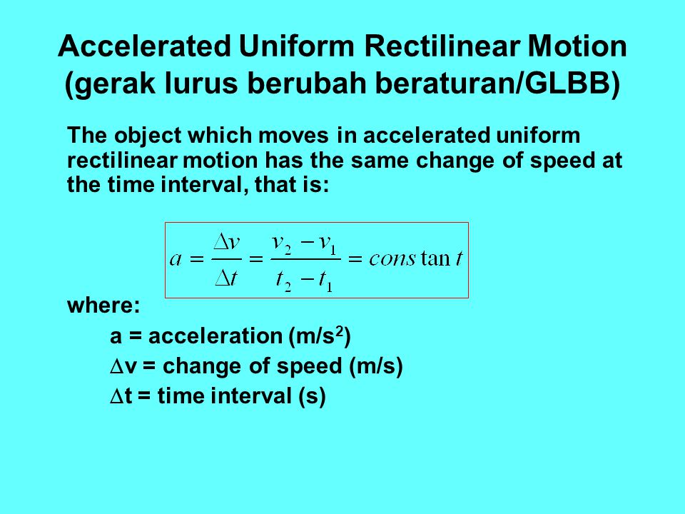 Accelerated Uniform Rectilinear Motion (gerak lurus berubah beraturan/GLBB) The object which moves in accelerated uniform rectilinear motion has the s