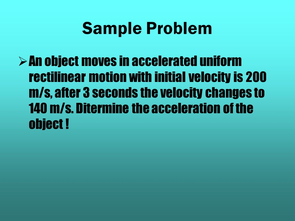 Sample Problem AAn object moves in accelerated uniform rectilinear motion with initial velocity is 200 m/s, after 3 seconds the velocity changes to