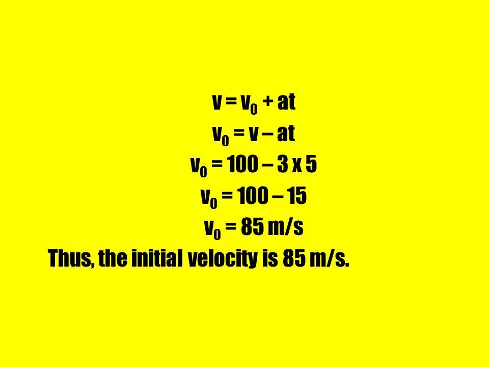 v = v 0 + at v 0 = v – at v 0 = 100 – 3 x 5 v 0 = 100 – 15 v 0 = 85 m/s Thus, the initial velocity is 85 m/s.