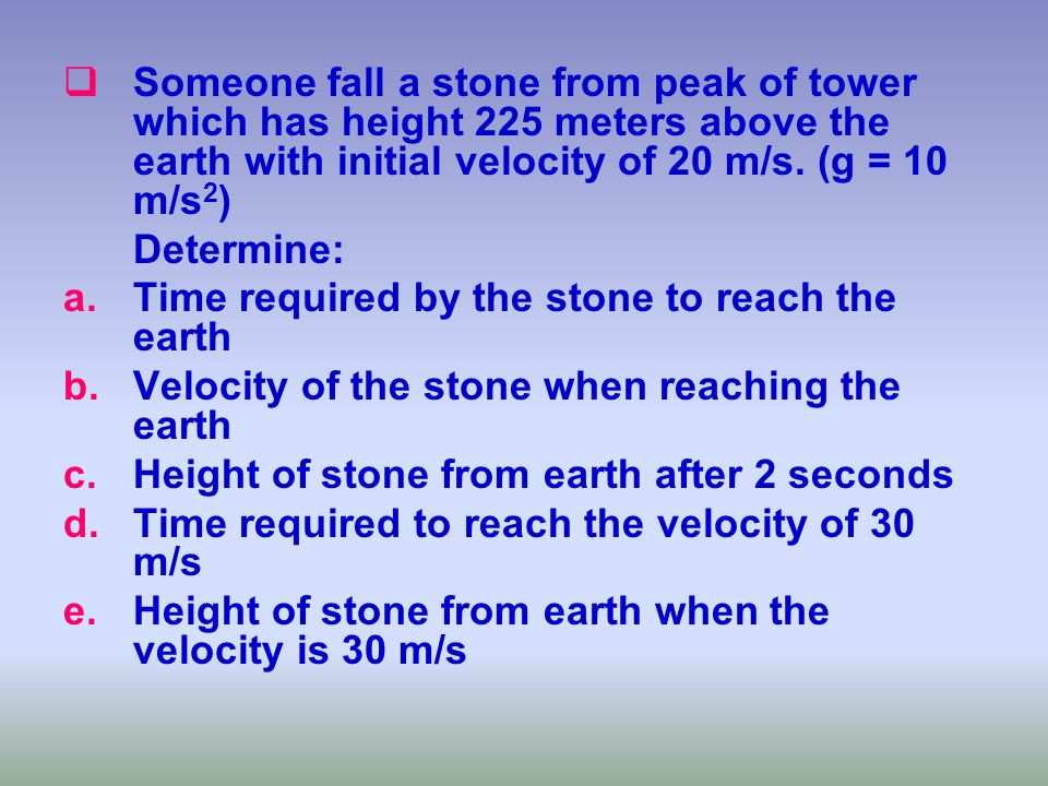 SSomeone fall a stone from peak of tower which has height 225 meters above the earth with initial velocity of 20 m/s. (g = 10 m/s 2 ) Determine: a.T