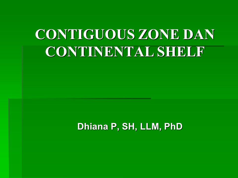 CONTIGUOUS ZONE DAN CONTINENTAL SHELF Dhiana P, SH, LLM, PhD
