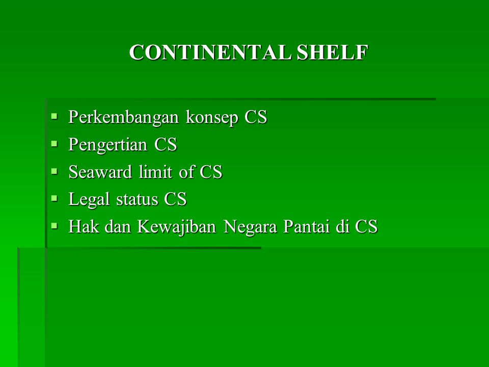 CONTINENTAL SHELF  Perkembangan konsep CS  Pengertian CS  Seaward limit of CS  Legal status CS  Hak dan Kewajiban Negara Pantai di CS