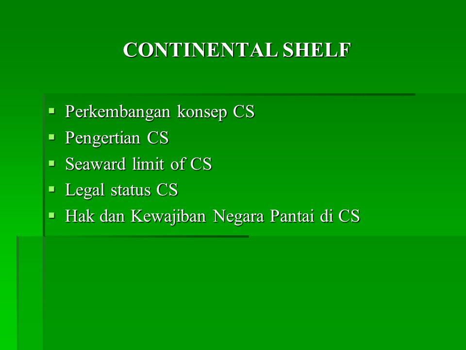 CONTINENTAL SHELF  Perkembangan konsep CS  Pengertian CS  Seaward limit of CS  Legal status CS  Hak dan Kewajiban Negara Pantai di CS