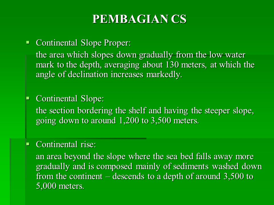 PEMBAGIAN CS  Continental Slope Proper: the area which slopes down gradually from the low water mark to the depth, averaging about 130 meters, at which the angle of declination increases markedly.
