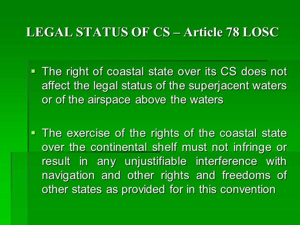 LEGAL STATUS OF CS – Article 78 LOSC  The right of coastal state over its CS does not affect the legal status of the superjacent waters or of the airspace above the waters  The exercise of the rights of the coastal state over the continental shelf must not infringe or result in any unjustifiable interference with navigation and other rights and freedoms of other states as provided for in this convention