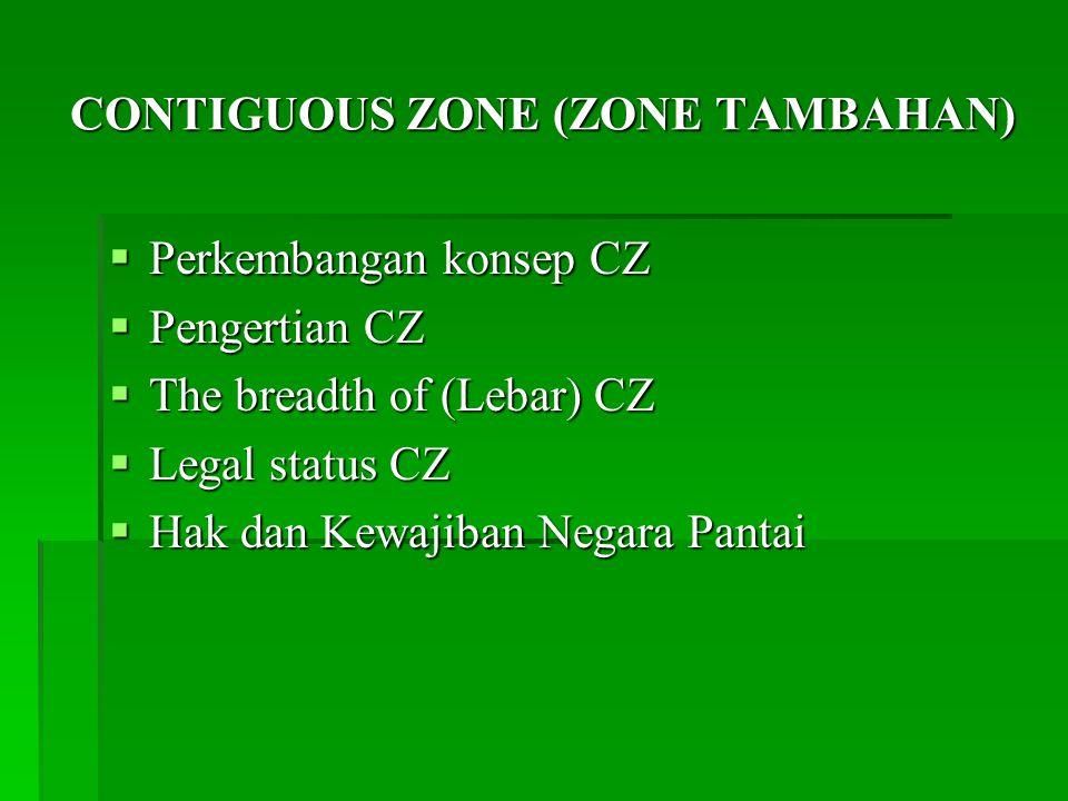 CONTIGUOUS ZONE (ZONE TAMBAHAN)  Perkembangan konsep CZ  Pengertian CZ  The breadth of (Lebar) CZ  Legal status CZ  Hak dan Kewajiban Negara Pantai