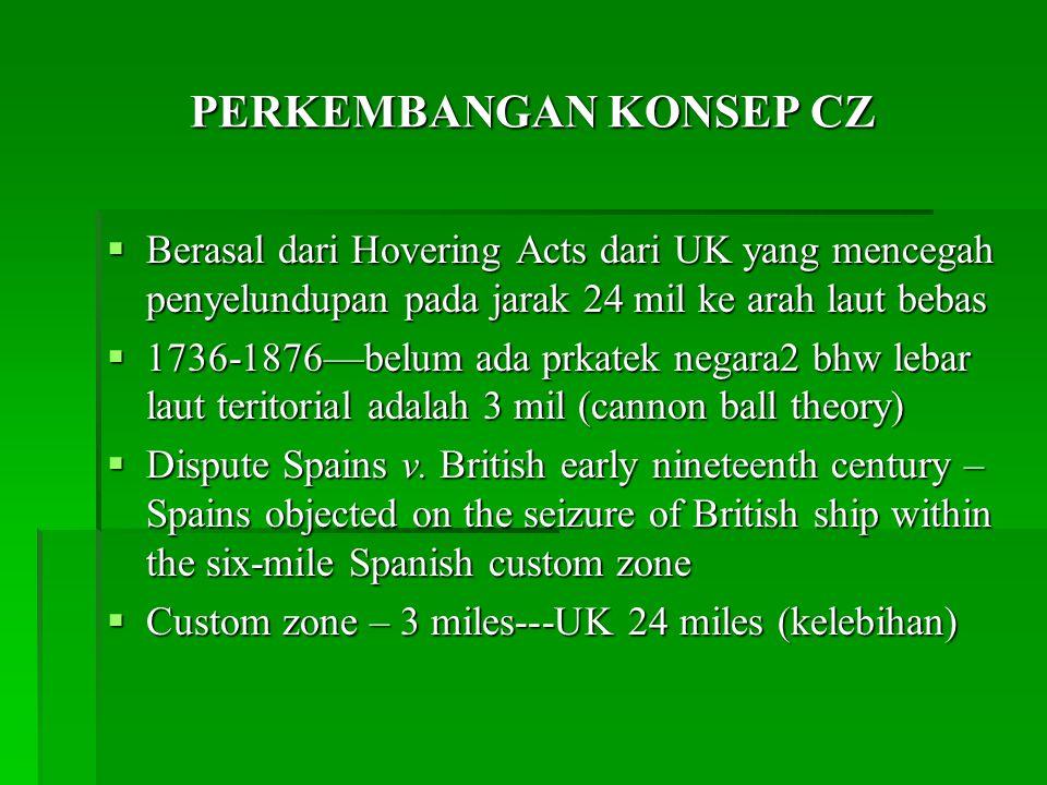 PERKEMBANGAN KONSEP CZ  Berasal dari Hovering Acts dari UK yang mencegah penyelundupan pada jarak 24 mil ke arah laut bebas  1736-1876—belum ada prkatek negara2 bhw lebar laut teritorial adalah 3 mil (cannon ball theory)  Dispute Spains v.