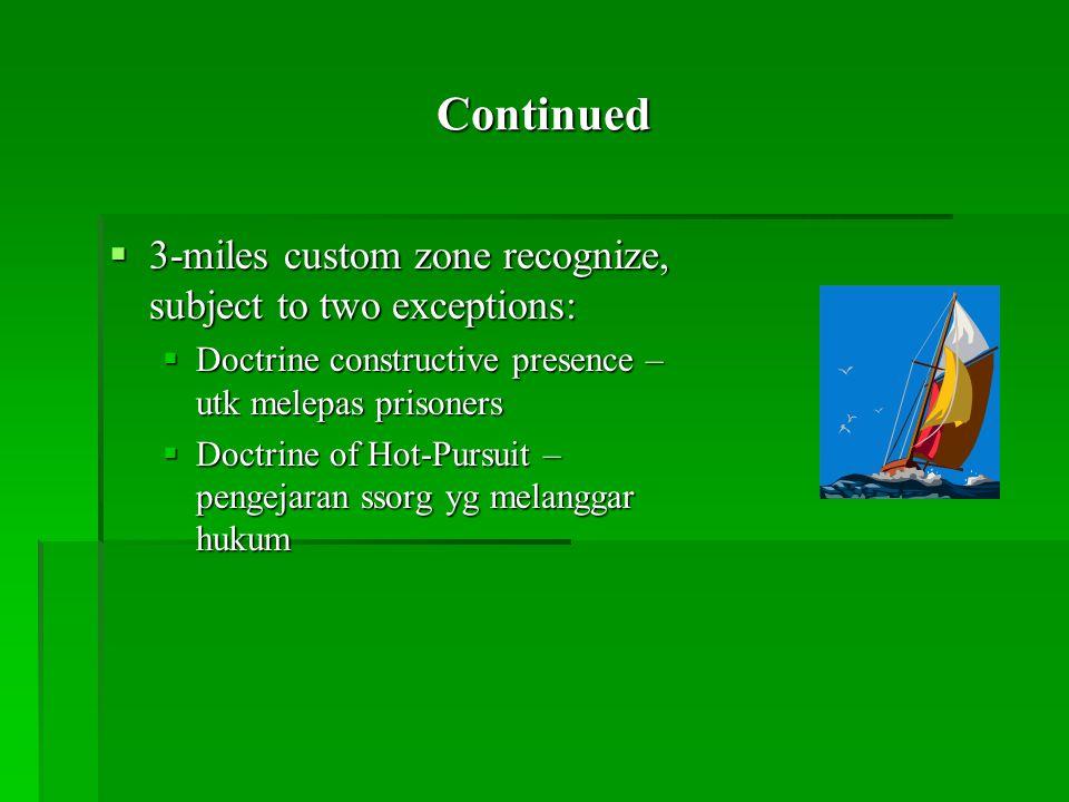 Continued  3-miles custom zone recognize, subject to two exceptions:  Doctrine constructive presence – utk melepas prisoners  Doctrine of Hot-Pursuit – pengejaran ssorg yg melanggar hukum