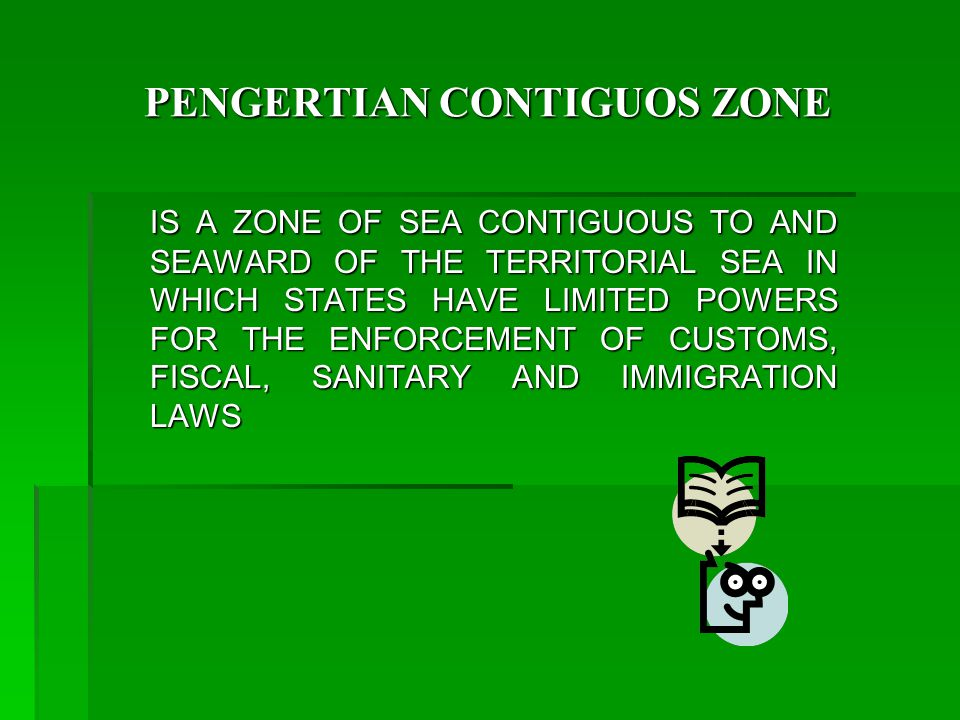 PENGERTIAN CONTIGUOS ZONE IS A ZONE OF SEA CONTIGUOUS TO AND SEAWARD OF THE TERRITORIAL SEA IN WHICH STATES HAVE LIMITED POWERS FOR THE ENFORCEMENT OF