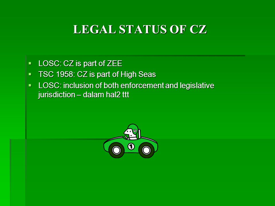 LEGAL STATUS OF CZ  LOSC: CZ is part of ZEE  TSC 1958: CZ is part of High Seas  LOSC: inclusion of both enforcement and legislative jurisdiction – dalam hal2 ttt