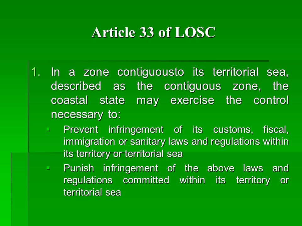 Article 33 of LOSC 1.In a zone contiguousto its territorial sea, described as the contiguous zone, the coastal state may exercise the control necessary to:  Prevent infringement of its customs, fiscal, immigration or sanitary laws and regulations within its territory or territorial sea  Punish infringement of the above laws and regulations committed within its territory or territorial sea
