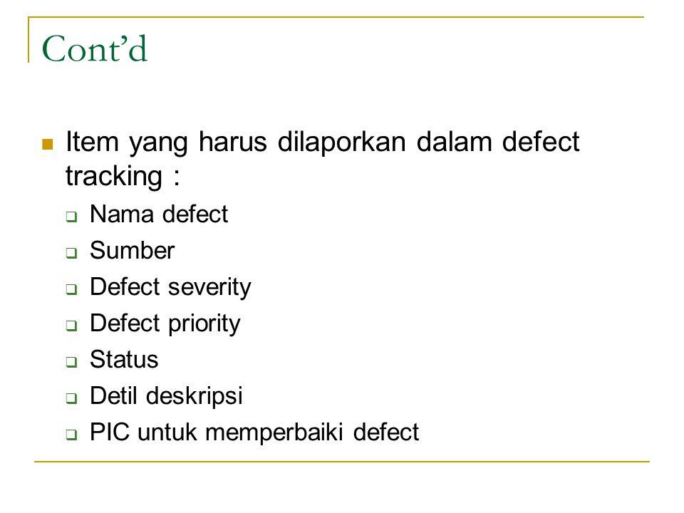 Cont'd Item yang harus dilaporkan dalam defect tracking :  Nama defect  Sumber  Defect severity  Defect priority  Status  Detil deskripsi  PIC