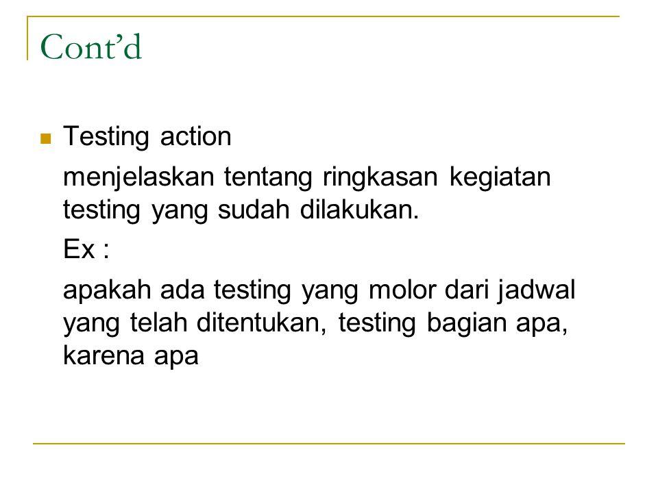 Cont'd Testing action menjelaskan tentang ringkasan kegiatan testing yang sudah dilakukan. Ex : apakah ada testing yang molor dari jadwal yang telah d