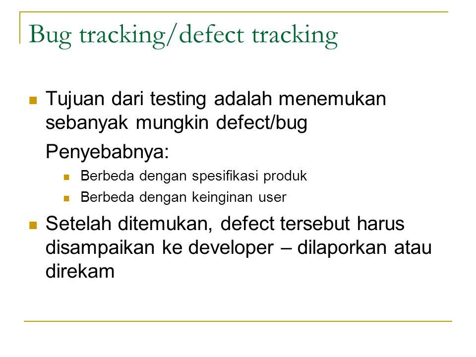 Bug tracking/defect tracking Tujuan dari testing adalah menemukan sebanyak mungkin defect/bug Penyebabnya: Berbeda dengan spesifikasi produk Berbeda d