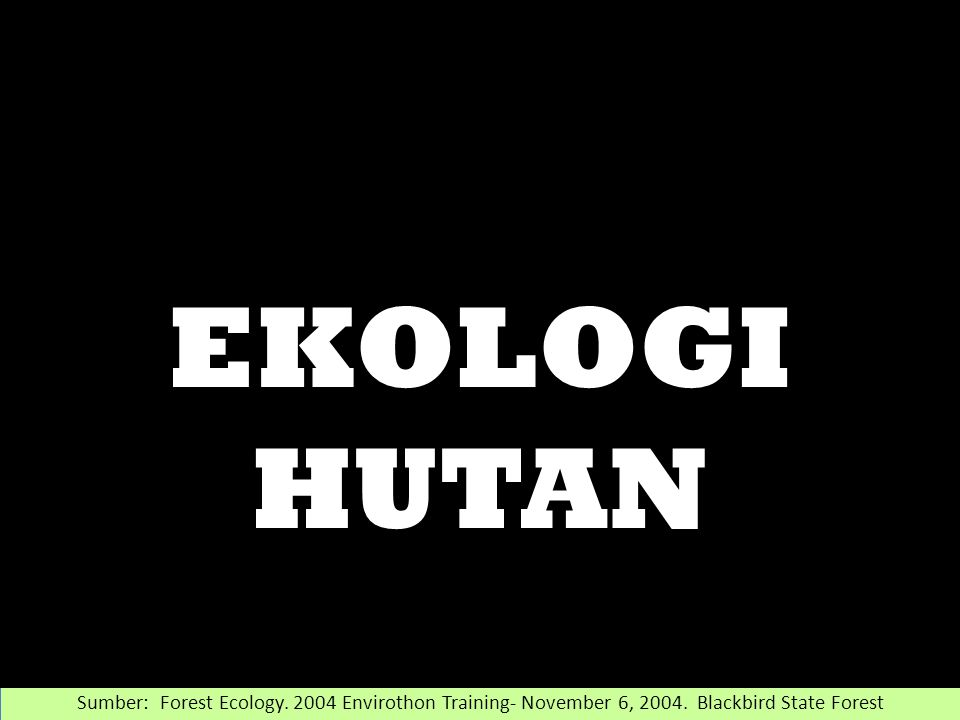 Sumber: Forest Ecology. 2004 Envirothon Training- November 6, 2004.