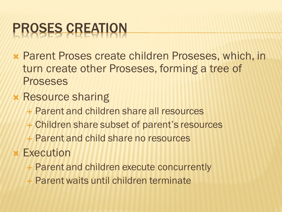  Parent Proses create children Proseses, which, in turn create other Proseses, forming a tree of Proseses  Resource sharing  Parent and children share all resources  Children share subset of parent's resources  Parent and child share no resources  Execution  Parent and children execute concurrently  Parent waits until children terminate