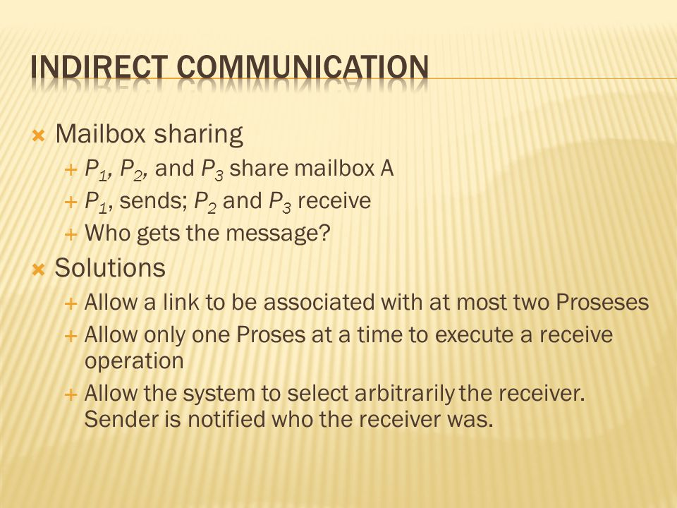  Mailbox sharing  P 1, P 2, and P 3 share mailbox A  P 1, sends; P 2 and P 3 receive  Who gets the message.