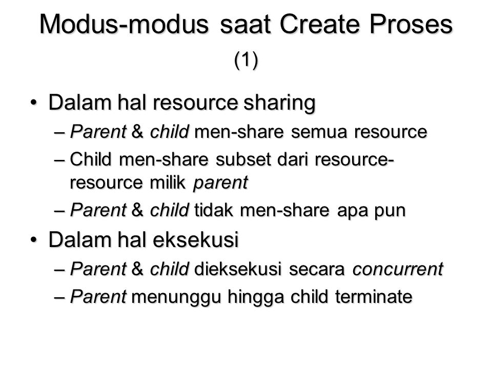 Modus-modus saat Create Proses (1) Dalam hal resource sharingDalam hal resource sharing –Parent & child men-share semua resource –Child men-share subs