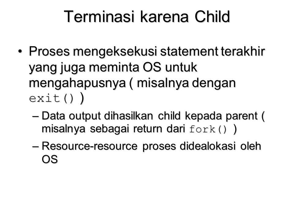 Terminasi karena Child Proses mengeksekusi statement terakhir yang juga meminta OS untuk mengahapusnya ( misalnya dengan exit() )Proses mengeksekusi s