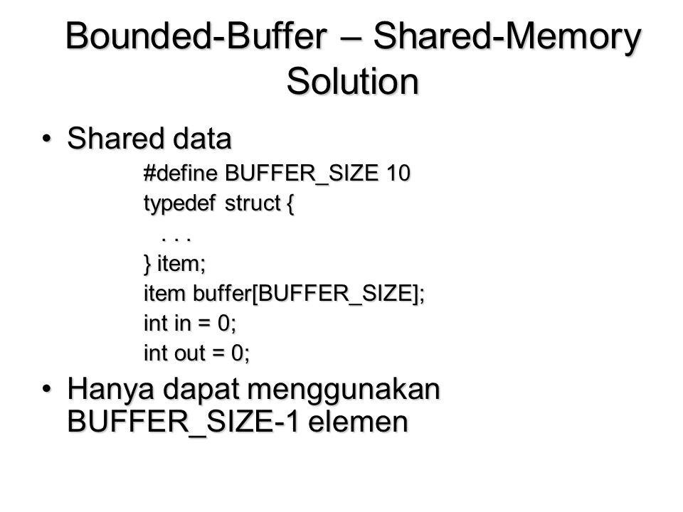 Bounded-Buffer – Shared-Memory Solution Shared dataShared data #define BUFFER_SIZE 10 typedef struct {... } item; item buffer[BUFFER_SIZE]; int in = 0