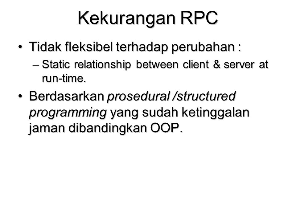 Kekurangan RPC Tidak fleksibel terhadap perubahan :Tidak fleksibel terhadap perubahan : –Static relationship between client & server at run-time. Berd