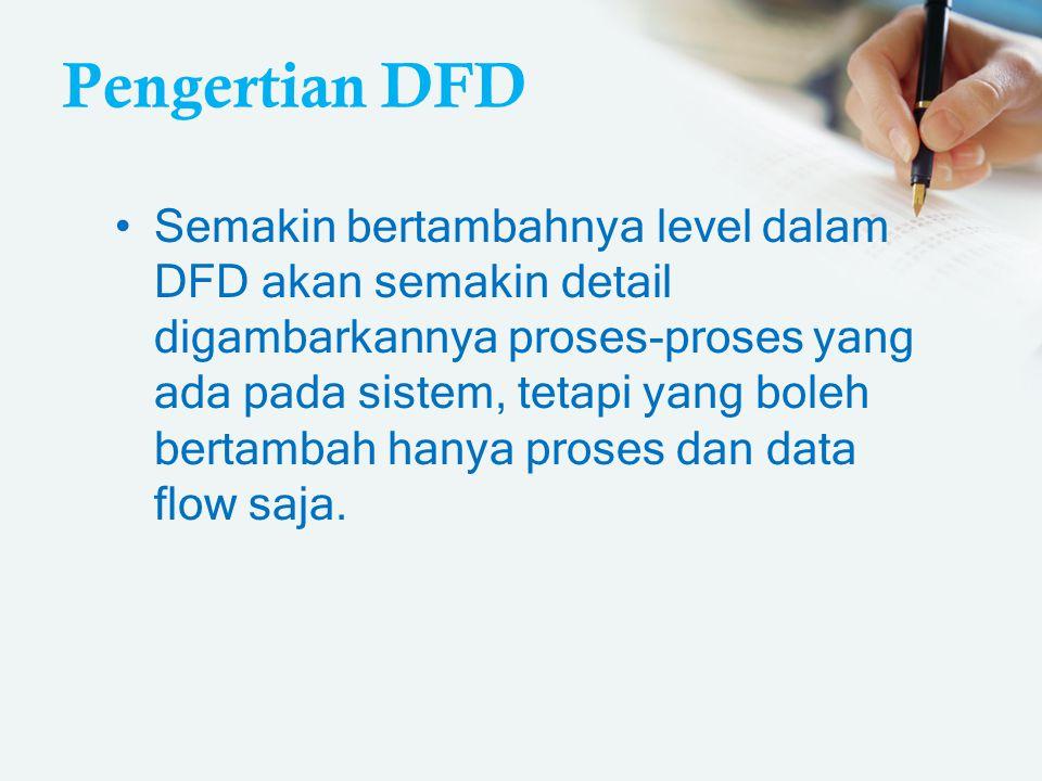 Pengertian DFD Semakin bertambahnya level dalam DFD akan semakin detail digambarkannya proses-proses yang ada pada sistem, tetapi yang boleh bertambah