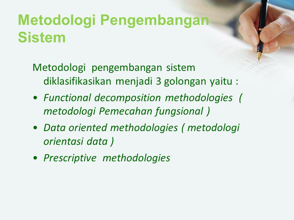 Metodologi Pengembangan Sistem Metodologi pengembangan sistem diklasifikasikan menjadi 3 golongan yaitu : Functional decomposition methodologies ( met