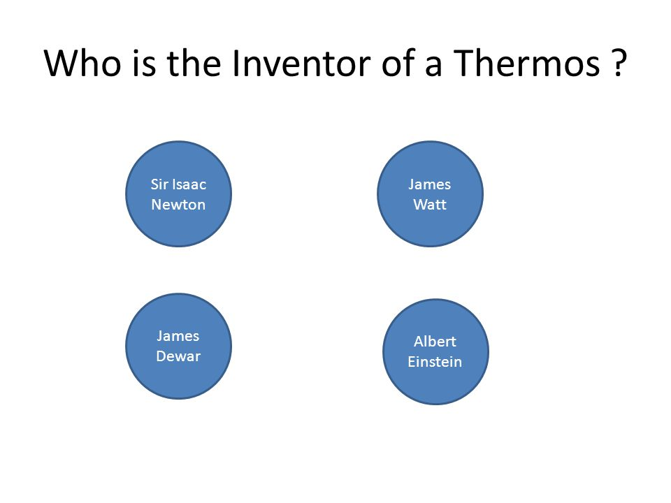 Who is the Inventor of a Thermos ? James Dewar Sir Isaac Newton James Watt Albert Einstein