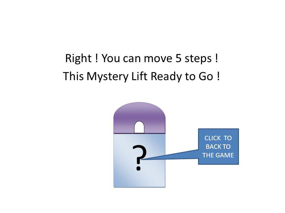 Right ! You can move 5 steps ! This Mystery Lift Ready to Go ! ? ? CLICK TO BACK TO THE GAME