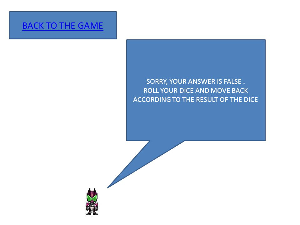 SORRY, YOUR ANSWER IS FALSE. ROLL YOUR DICE AND MOVE BACK ACCORDING TO THE RESULT OF THE DICE