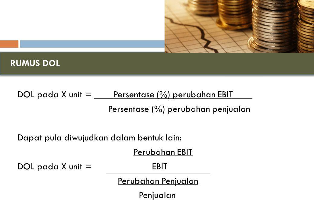 RUMUS DOL DOL pada X unit = ____Persentase (%) perubahan EBIT____ Persentase (%) perubahan penjualan Dapat pula diwujudkan dalam bentuk lain: Perubahan EBIT DOL pada X unit = EBIT Perubahan Penjualan Penjualan