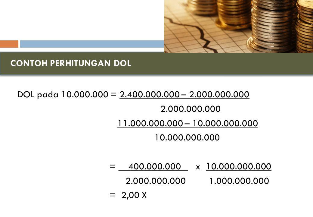 CONTOH PERHITUNGAN DOL DOL pada 10.000.000 = 2.400.000.000 – 2.000.000.000 2.000.000.000 11.000.000.000 – 10.000.000.000 10.000.000.000 = __400.000.000 _ x 10.000.000.000 2.000.000.000 1.000.000.000 = 2,00 X