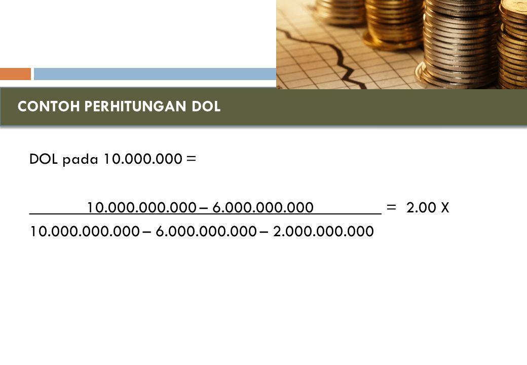 CONTOH PERHITUNGAN DOL DOL pada 10.000.000 = _______10.000.000.000 – 6.000.000.000________ = 2.00 X 10.000.000.000 – 6.000.000.000 – 2.000.000.000