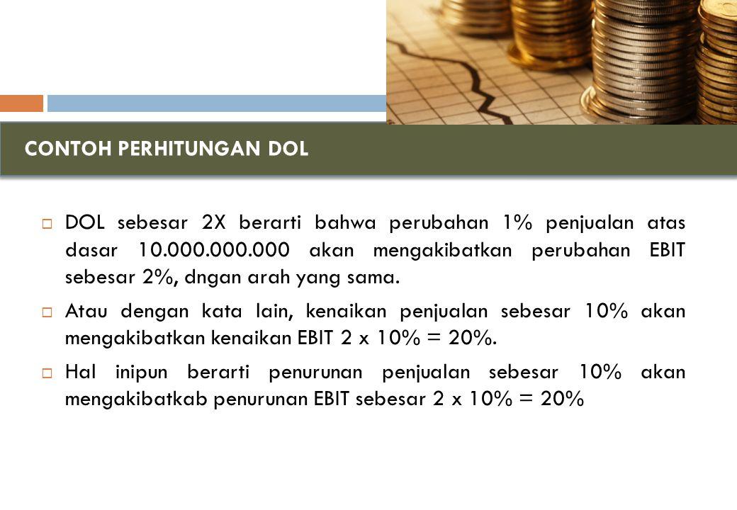 CONTOH PERHITUNGAN DOL  DOL sebesar 2X berarti bahwa perubahan 1% penjualan atas dasar 10.000.000.000 akan mengakibatkan perubahan EBIT sebesar 2%, dngan arah yang sama.