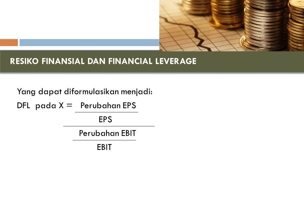 RESIKO FINANSIAL DAN FINANCIAL LEVERAGE Yang dapat diformulasikan menjadi: DFL pada X = Perubahan EPS EPS Perubahan EBIT EBIT