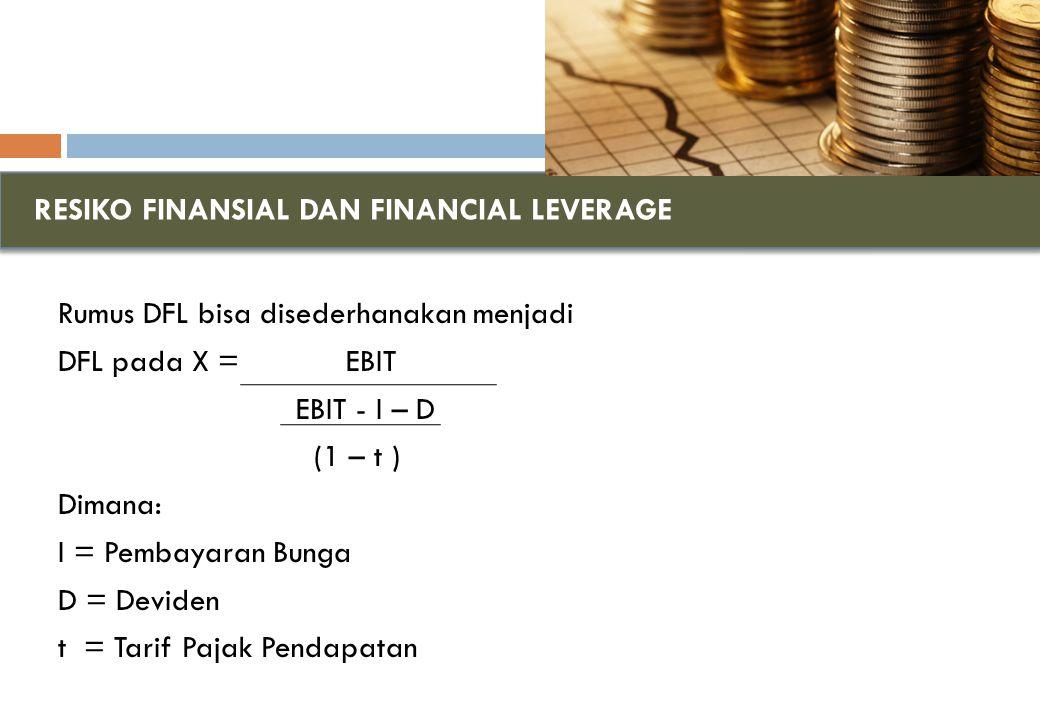 RESIKO FINANSIAL DAN FINANCIAL LEVERAGE Rumus DFL bisa disederhanakan menjadi DFL pada X = EBIT EBIT - I – D (1 – t ) Dimana: I = Pembayaran Bunga D = Deviden t = Tarif Pajak Pendapatan