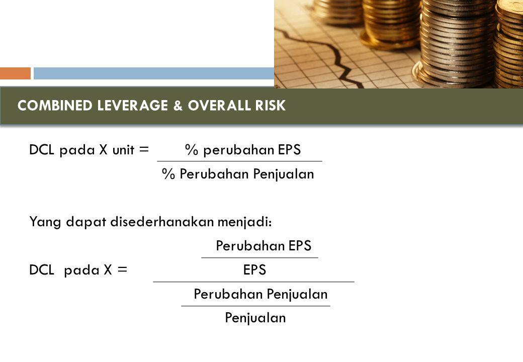 COMBINED LEVERAGE & OVERALL RISK DCL pada X unit = % perubahan EPS % Perubahan Penjualan Yang dapat disederhanakan menjadi: Perubahan EPS DCL pada X = EPS Perubahan Penjualan Penjualan