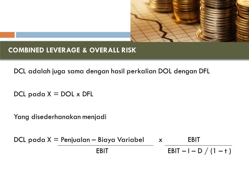 COMBINED LEVERAGE & OVERALL RISK DCL adalah juga sama dengan hasil perkalian DOL dengan DFL DCL pada X = DOL x DFL Yang disederhanakan menjadi DCL pada X = Penjualan – Biaya Variabel x EBIT EBIT EBIT – I – D / (1 – t )