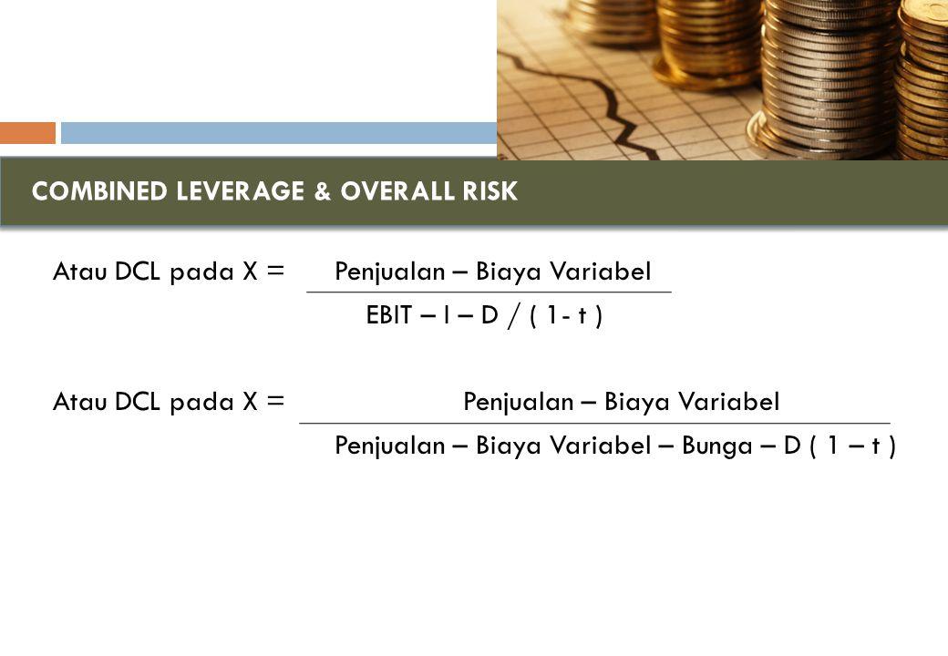 COMBINED LEVERAGE & OVERALL RISK Atau DCL pada X = Penjualan – Biaya Variabel EBIT – I – D / ( 1- t ) Atau DCL pada X = Penjualan – Biaya Variabel Penjualan – Biaya Variabel – Bunga – D ( 1 – t )