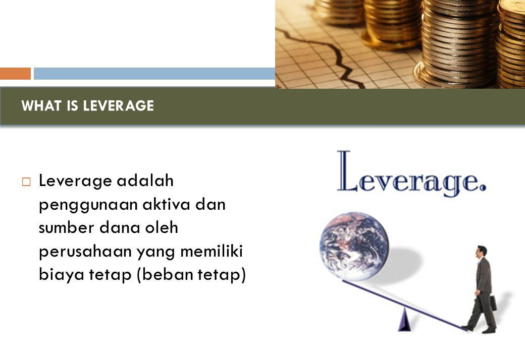 WHAT IS LEVERAGE  Leverage adalah penggunaan aktiva dan sumber dana oleh perusahaan yang memiliki biaya tetap (beban tetap)